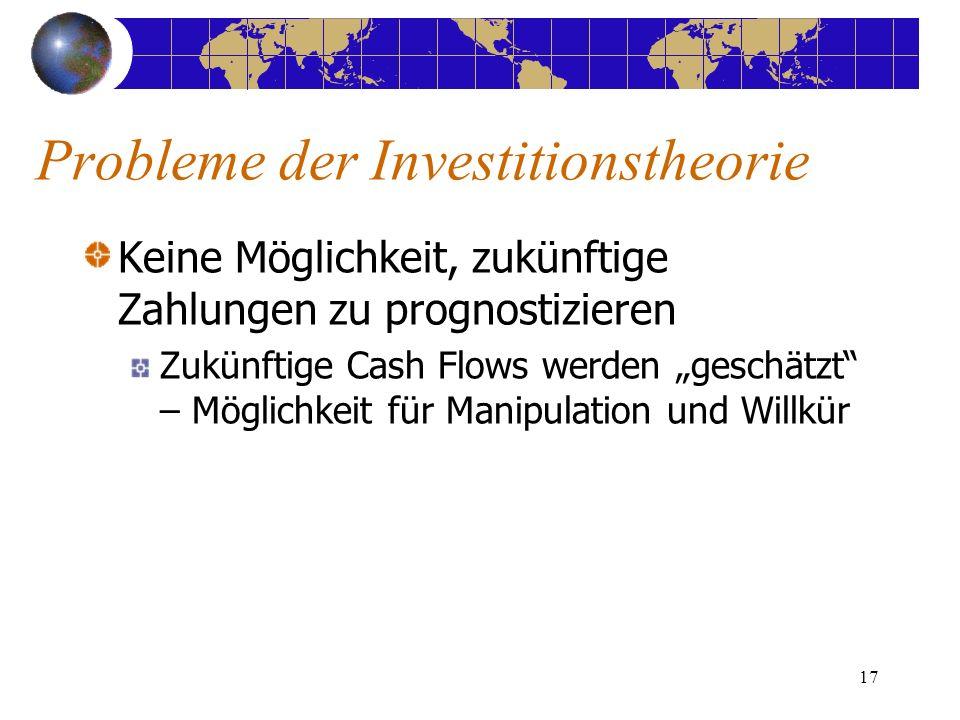 17 Keine Möglichkeit, zukünftige Zahlungen zu prognostizieren Zukünftige Cash Flows werden geschätzt – Möglichkeit für Manipulation und Willkür Probleme der Investitionstheorie