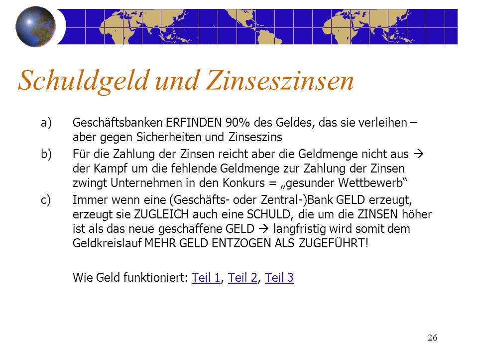 26 a)Geschäftsbanken ERFINDEN 90% des Geldes, das sie verleihen – aber gegen Sicherheiten und Zinseszins b)Für die Zahlung der Zinsen reicht aber die