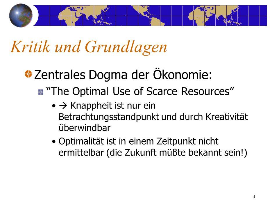 4 Kritik und Grundlagen Zentrales Dogma der Ökonomie: The Optimal Use of Scarce Resources Knappheit ist nur ein Betrachtungsstandpunkt und durch Kreat