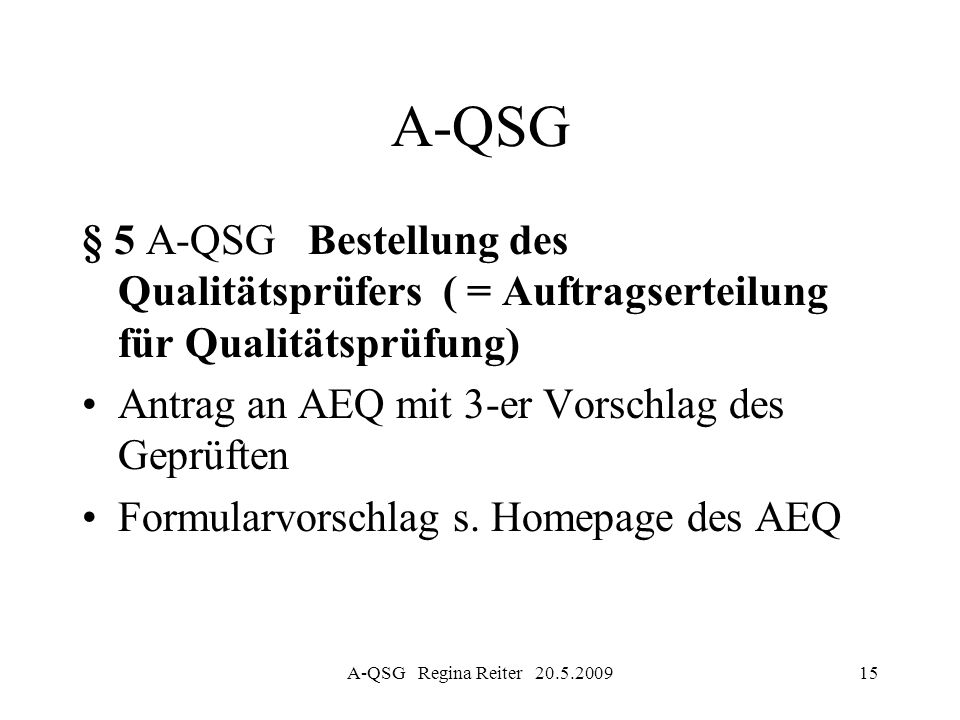 A-QSG Regina Reiter 20.5.200915 A-QSG § 5 A-QSG Bestellung des Qualitätsprüfers ( = Auftragserteilung für Qualitätsprüfung) Antrag an AEQ mit 3-er Vor