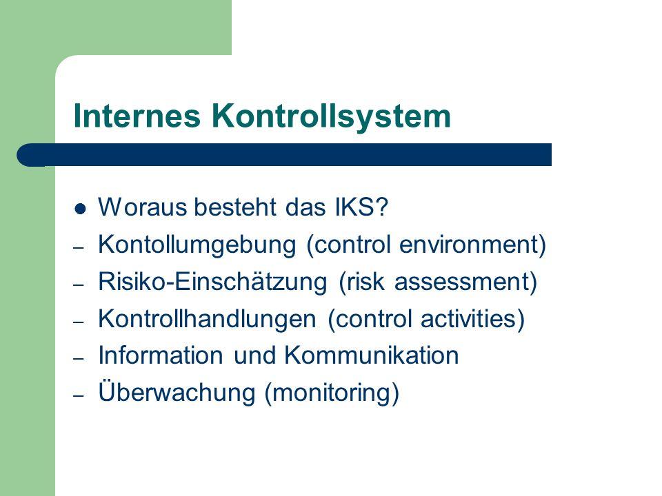 Internes Kontrollsystem Woraus besteht das IKS? – Kontollumgebung (control environment) – Risiko-Einschätzung (risk assessment) – Kontrollhandlungen (