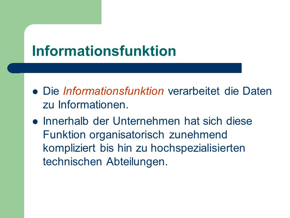 Informationsfunktion Die Informationsfunktion verarbeitet die Daten zu Informationen. Innerhalb der Unternehmen hat sich diese Funktion organisatorisc