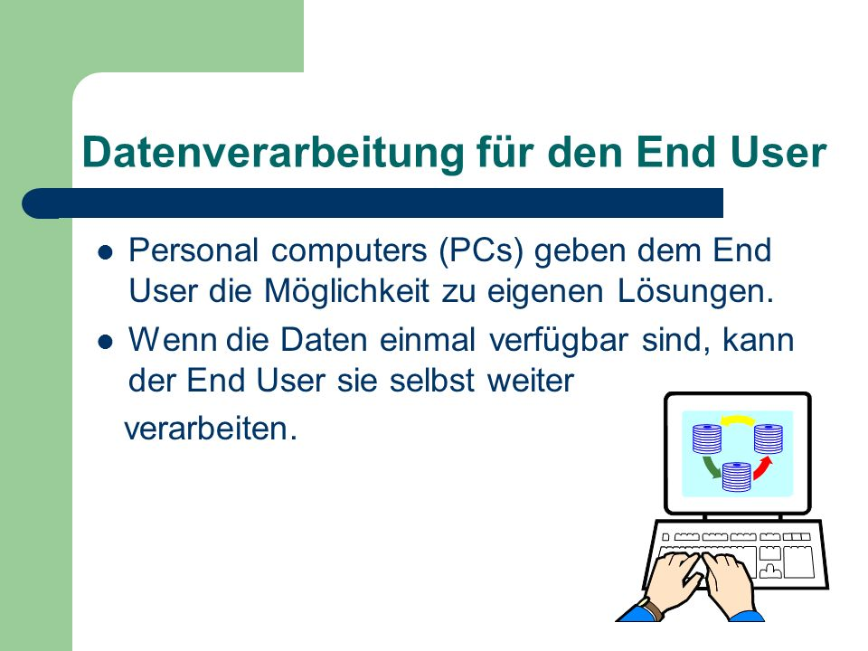 Datenverarbeitung für den End User Personal computers (PCs) geben dem End User die Möglichkeit zu eigenen Lösungen. Wenn die Daten einmal verfügbar si