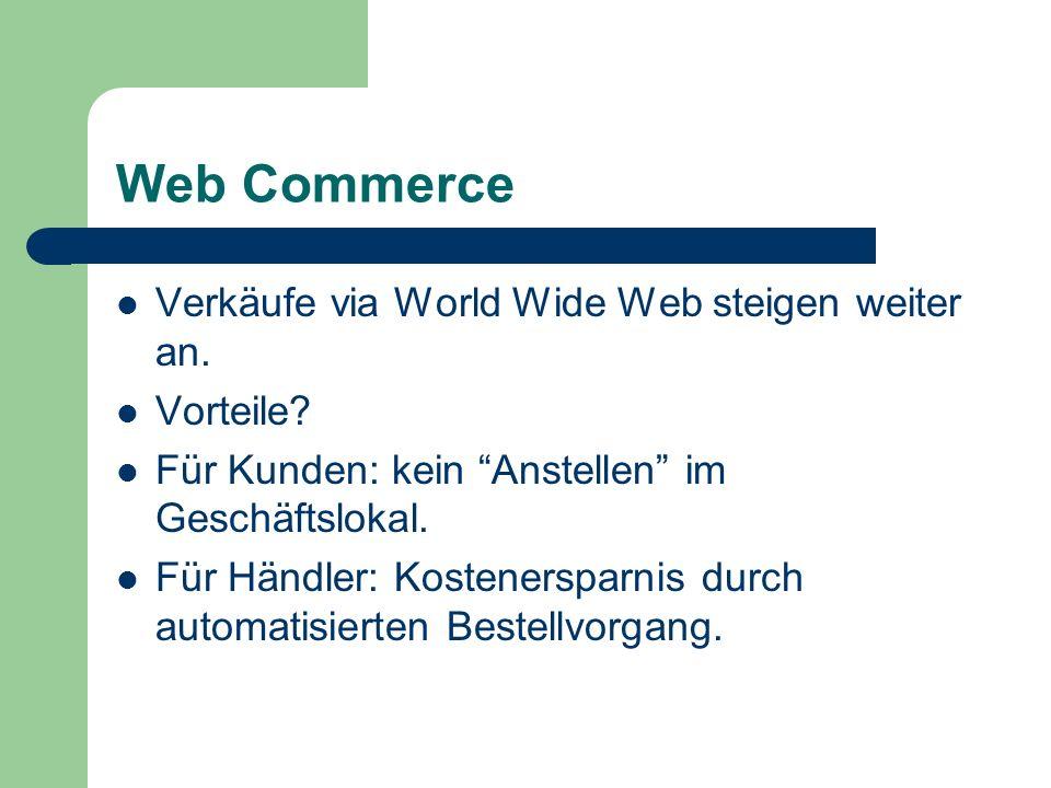 Web Commerce Verkäufe via World Wide Web steigen weiter an. Vorteile? Für Kunden: kein Anstellen im Geschäftslokal. Für Händler: Kostenersparnis durch
