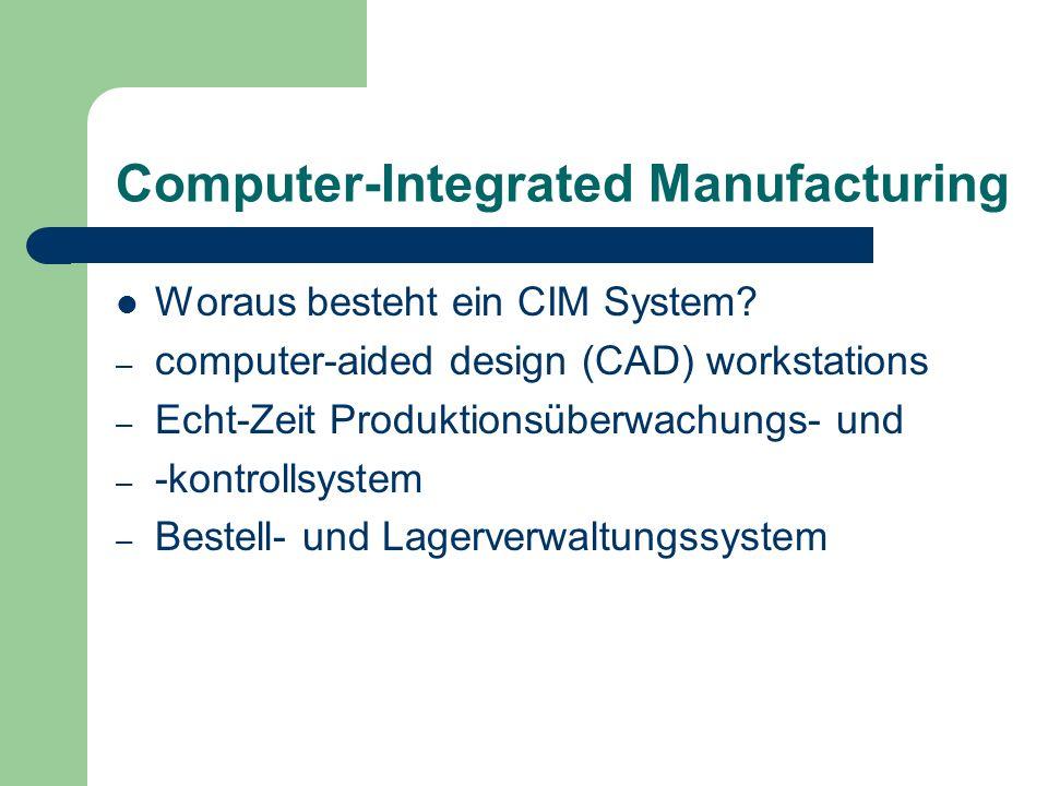 Computer-Integrated Manufacturing Woraus besteht ein CIM System? – computer-aided design (CAD) workstations – Echt-Zeit Produktionsüberwachungs- und –