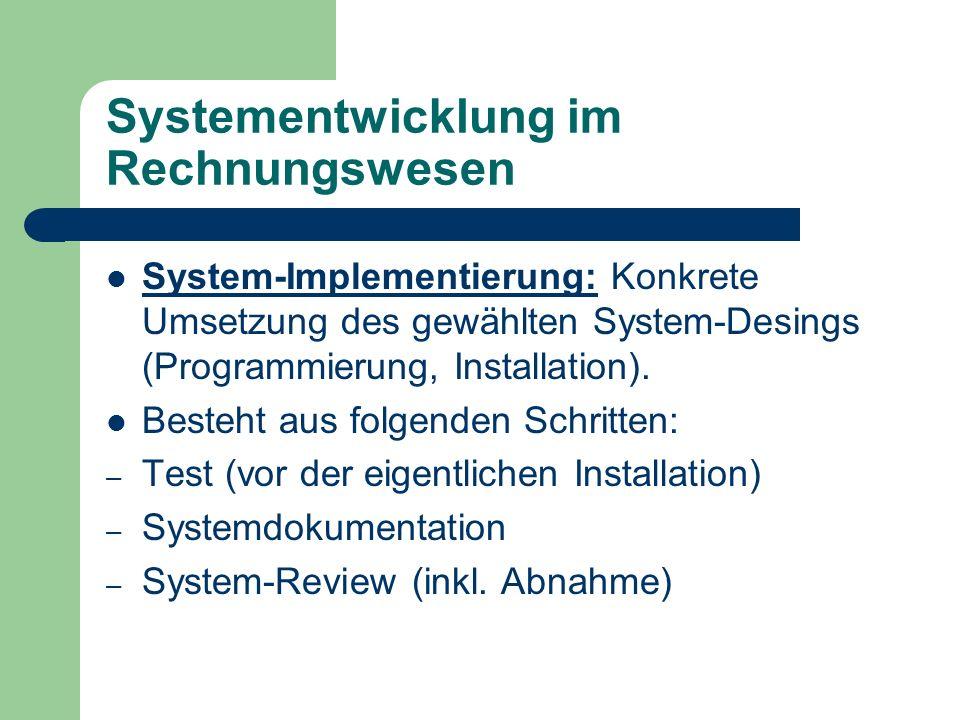 Systementwicklung im Rechnungswesen System-Implementierung: Konkrete Umsetzung des gewählten System-Desings (Programmierung, Installation). Besteht au