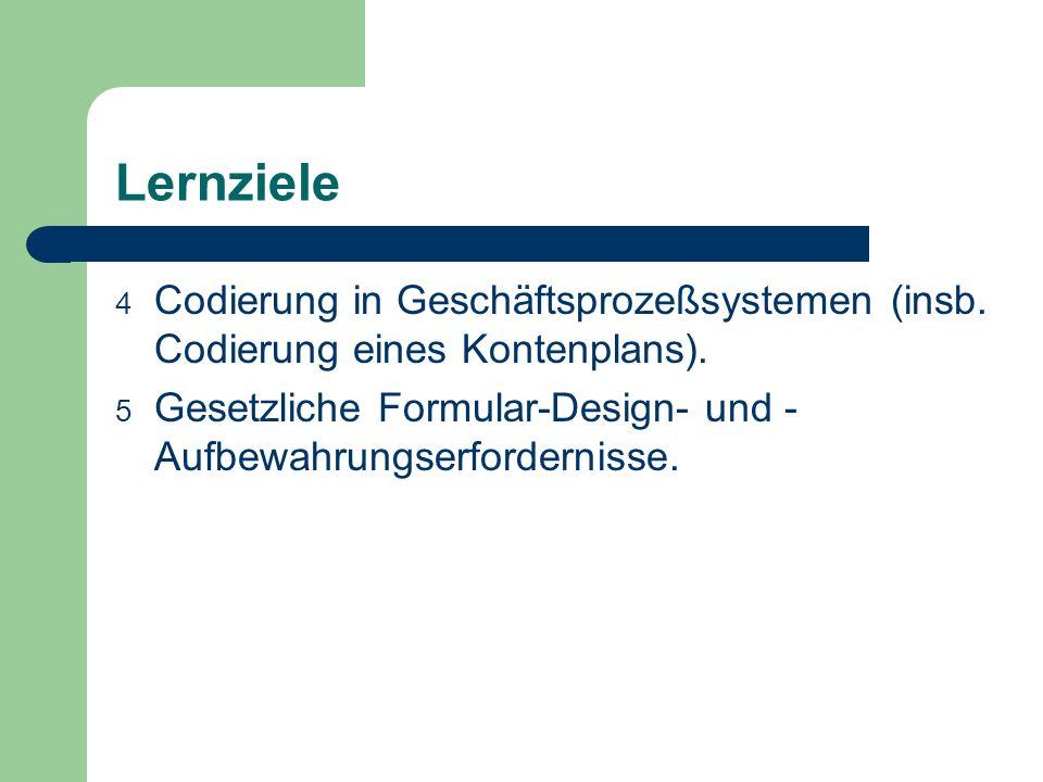 Lernziele 4 Codierung in Geschäftsprozeßsystemen (insb. Codierung eines Kontenplans). 5 Gesetzliche Formular-Design- und - Aufbewahrungserfordernisse.