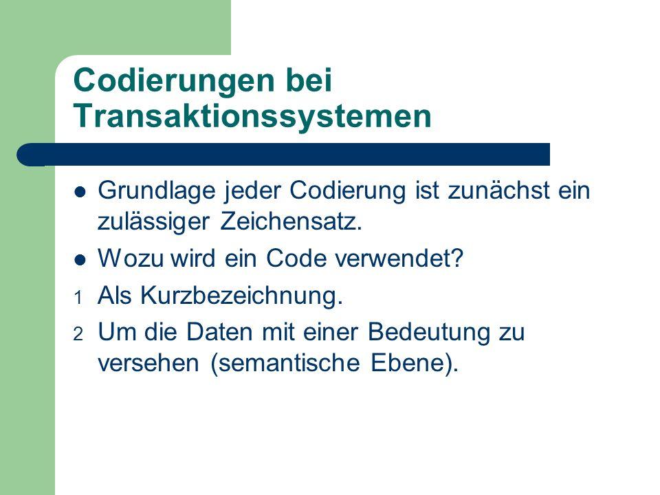 Codierungen bei Transaktionssystemen Grundlage jeder Codierung ist zunächst ein zulässiger Zeichensatz. Wozu wird ein Code verwendet? 1 Als Kurzbezeic