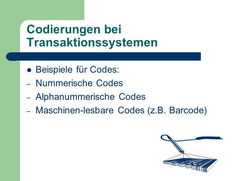 Codierungen bei Transaktionssystemen Beispiele für Codes: – Nummerische Codes – Alphanummerische Codes – Maschinen-lesbare Codes (z.B. Barcode)