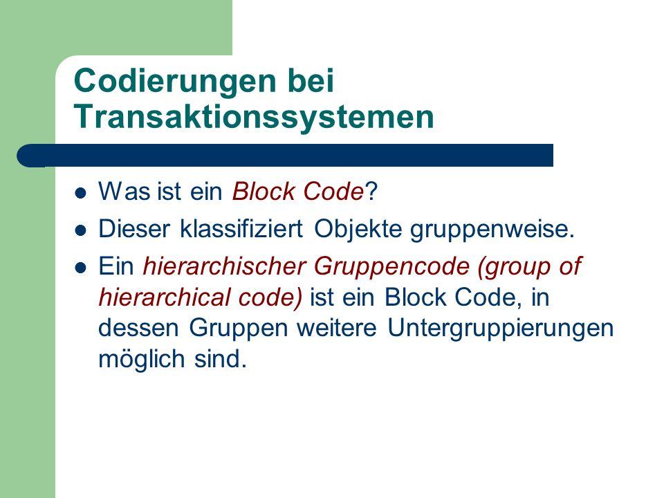 Codierungen bei Transaktionssystemen Was ist ein Block Code? Dieser klassifiziert Objekte gruppenweise. Ein hierarchischer Gruppencode (group of hiera