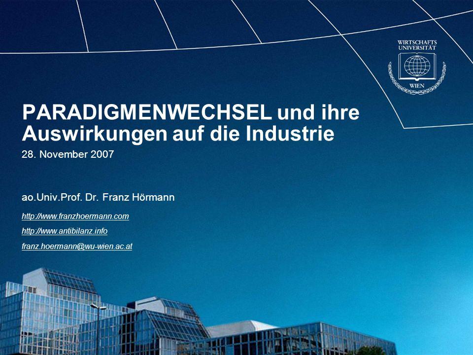 PARADIGMENWECHSEL und ihre Auswirkungen auf die Industrie 28. November 2007 ao.Univ.Prof. Dr. Franz Hörmann http://www.franzhoermann.com http://www.an