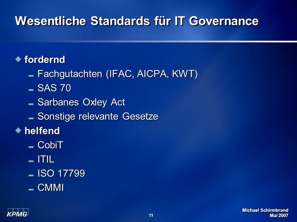 Michael Schirmbrand Mai 2007 11 Wesentliche Standards für IT Governance fordernd Fachgutachten (IFAC, AICPA, KWT) SAS 70 Sarbanes Oxley Act Sonstige relevante Gesetze helfendCobiTITIL ISO 17799 CMMI