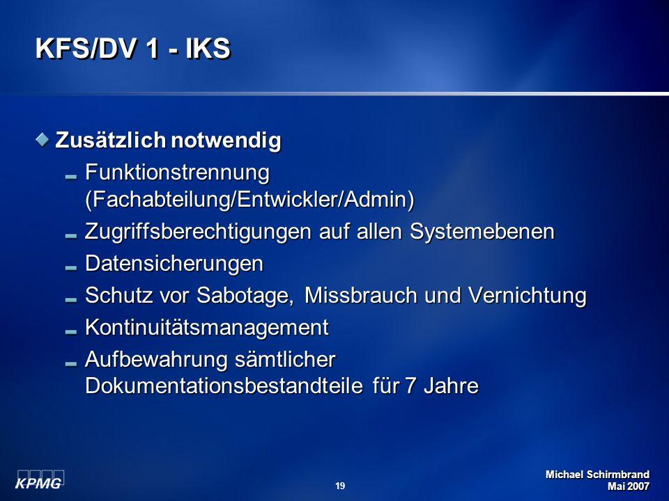 Michael Schirmbrand Mai 2007 19 KFS/DV 1 - IKS Zusätzlich notwendig Funktionstrennung (Fachabteilung/Entwickler/Admin) Zugriffsberechtigungen auf allen Systemebenen Datensicherungen Schutz vor Sabotage, Missbrauch und Vernichtung Kontinuitätsmanagement Aufbewahrung sämtlicher Dokumentationsbestandteile für 7 Jahre