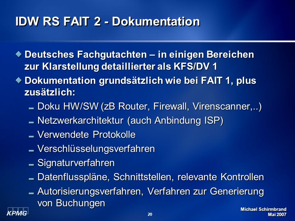 Michael Schirmbrand Mai 2007 20 IDW RS FAIT 2 - Dokumentation Deutsches Fachgutachten – in einigen Bereichen zur Klarstellung detaillierter als KFS/DV 1 Dokumentation grundsätzlich wie bei FAIT 1, plus zusätzlich: Doku HW/SW (zB Router, Firewall, Virenscanner,..) Netzwerkarchitektur (auch Anbindung ISP) Verwendete Protokolle VerschlüsselungsverfahrenSignaturverfahren Datenflusspläne, Schnittstellen, relevante Kontrollen Autorisierungsverfahren, Verfahren zur Generierung von Buchungen