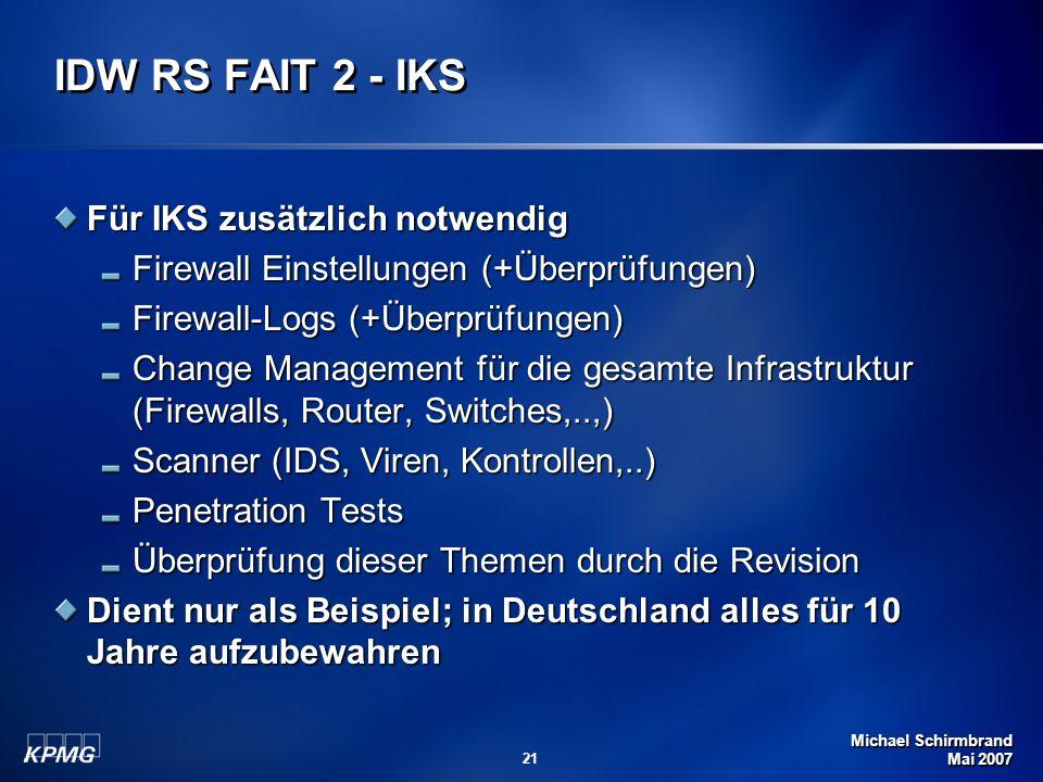Michael Schirmbrand Mai 2007 21 IDW RS FAIT 2 - IKS Für IKS zusätzlich notwendig Firewall Einstellungen (+Überprüfungen) Firewall-Logs (+Überprüfungen) Change Management für die gesamte Infrastruktur (Firewalls, Router, Switches,..,) Scanner (IDS, Viren, Kontrollen,..) Penetration Tests Überprüfung dieser Themen durch die Revision Dient nur als Beispiel; in Deutschland alles für 10 Jahre aufzubewahren