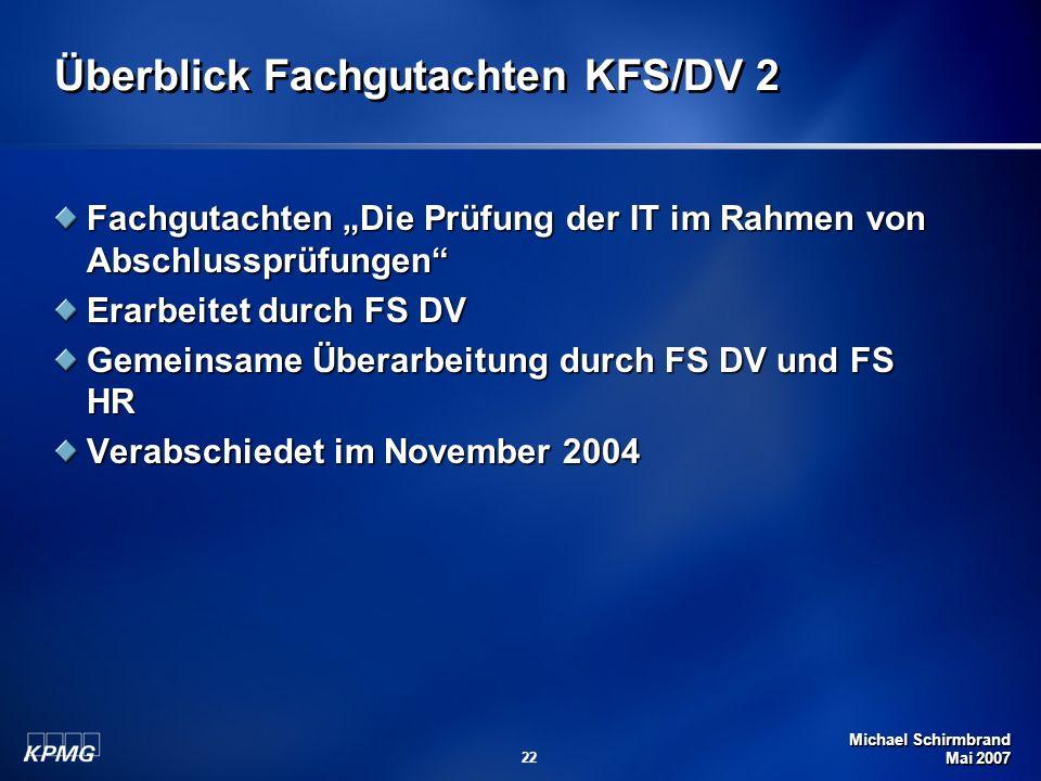 Michael Schirmbrand Mai 2007 22 Überblick Fachgutachten KFS/DV 2 Fachgutachten Die Prüfung der IT im Rahmen von Abschlussprüfungen Erarbeitet durch FS DV Gemeinsame Überarbeitung durch FS DV und FS HR Verabschiedet im November 2004