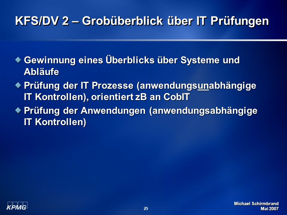 Michael Schirmbrand Mai 2007 25 KFS/DV 2 – Grobüberblick über IT Prüfungen Gewinnung eines Überblicks über Systeme und Abläufe Prüfung der IT Prozesse (anwendungsunabhängige IT Kontrollen), orientiert zB an CobIT Prüfung der Anwendungen (anwendungsabhängige IT Kontrollen)