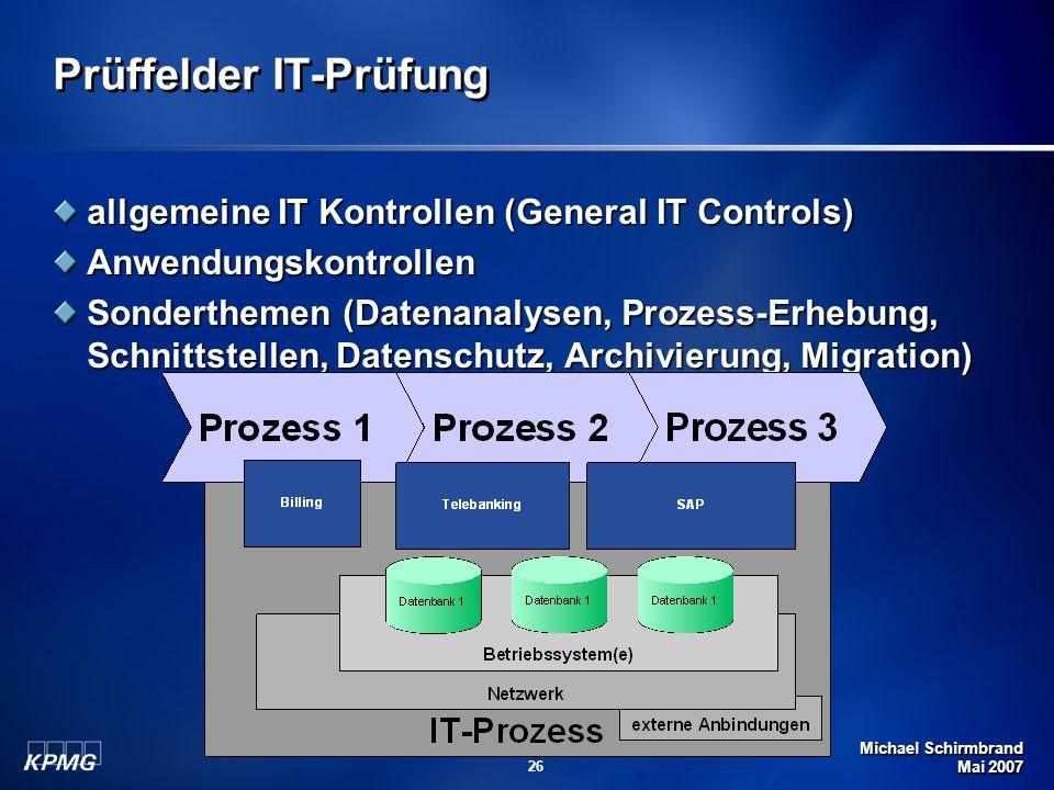 Michael Schirmbrand Mai 2007 26 Prüffelder IT-Prüfung allgemeine IT Kontrollen (General IT Controls) Anwendungskontrollen Sonderthemen (Datenanalysen, Prozess-Erhebung, Schnittstellen, Datenschutz, Archivierung, Migration)