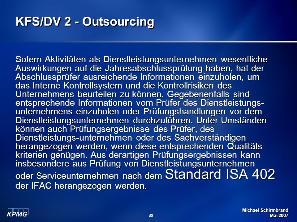 Michael Schirmbrand Mai 2007 29 KFS/DV 2 - Outsourcing Sofern Aktivitäten als Dienstleistungsunternehmen wesentliche Auswirkungen auf die Jahresabschlussprüfung haben, hat der Abschlussprüfer ausreichende Informationen einzuholen, um das Interne Kontrollsystem und die Kontrollrisiken des Unternehmens beurteilen zu können.
