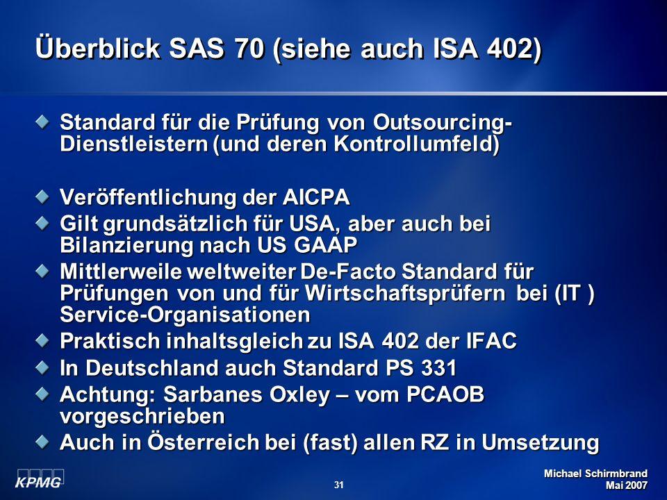 Michael Schirmbrand Mai 2007 31 Überblick SAS 70 (siehe auch ISA 402) Standard für die Prüfung von Outsourcing- Dienstleistern (und deren Kontrollumfeld) Veröffentlichung der AICPA Gilt grundsätzlich für USA, aber auch bei Bilanzierung nach US GAAP Mittlerweile weltweiter De-Facto Standard für Prüfungen von und für Wirtschaftsprüfern bei (IT ) Service-Organisationen Praktisch inhaltsgleich zu ISA 402 der IFAC In Deutschland auch Standard PS 331 Achtung: Sarbanes Oxley – vom PCAOB vorgeschrieben Auch in Österreich bei (fast) allen RZ in Umsetzung