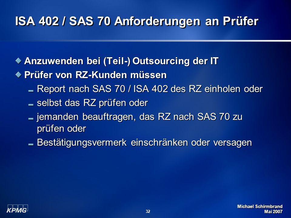 Michael Schirmbrand Mai 2007 32 ISA 402 / SAS 70 Anforderungen an Prüfer Anzuwenden bei (Teil-) Outsourcing der IT Prüfer von RZ-Kunden müssen Report nach SAS 70 / ISA 402 des RZ einholen oder selbst das RZ prüfen oder jemanden beauftragen, das RZ nach SAS 70 zu prüfen oder Bestätigungsvermerk einschränken oder versagen