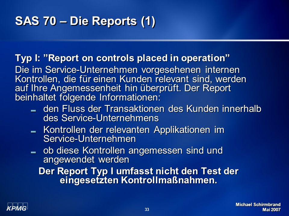 Michael Schirmbrand Mai 2007 33 SAS 70 – Die Reports (1) Typ I: Report on controls placed in operation Die im Service-Unternehmen vorgesehenen interne