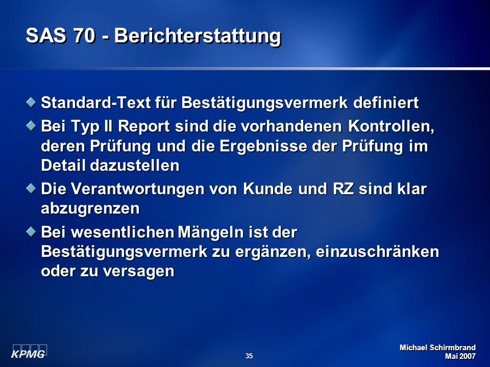 Michael Schirmbrand Mai 2007 35 SAS 70 - Berichterstattung Standard-Text für Bestätigungsvermerk definiert Bei Typ II Report sind die vorhandenen Kontrollen, deren Prüfung und die Ergebnisse der Prüfung im Detail dazustellen Die Verantwortungen von Kunde und RZ sind klar abzugrenzen Bei wesentlichen Mängeln ist der Bestätigungsvermerk zu ergänzen, einzuschränken oder zu versagen