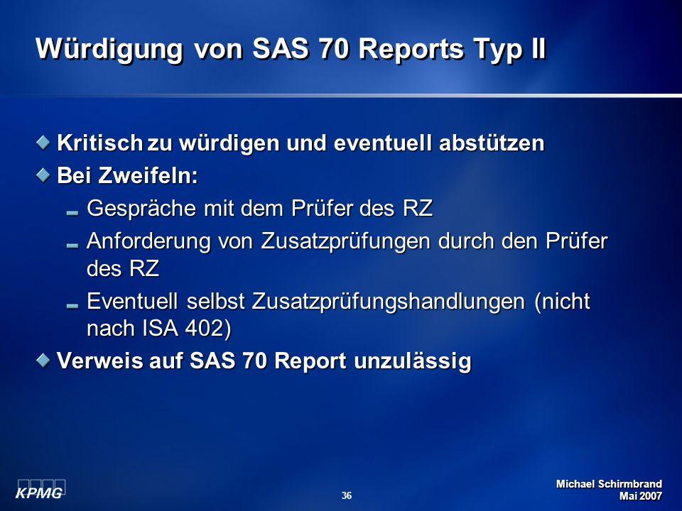 Michael Schirmbrand Mai 2007 36 Würdigung von SAS 70 Reports Typ II Kritisch zu würdigen und eventuell abstützen Bei Zweifeln: Gespräche mit dem Prüfer des RZ Anforderung von Zusatzprüfungen durch den Prüfer des RZ Eventuell selbst Zusatzprüfungshandlungen (nicht nach ISA 402) Verweis auf SAS 70 Report unzulässig