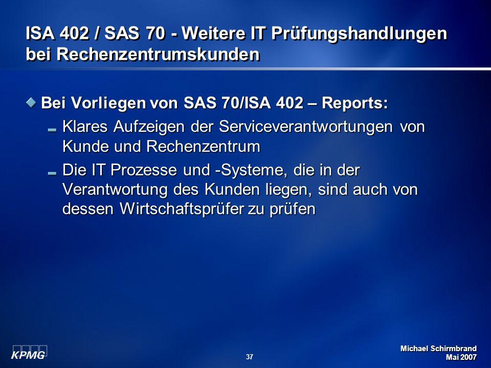 Michael Schirmbrand Mai 2007 37 ISA 402 / SAS 70 - Weitere IT Prüfungshandlungen bei Rechenzentrumskunden Bei Vorliegen von SAS 70/ISA 402 – Reports: Klares Aufzeigen der Serviceverantwortungen von Kunde und Rechenzentrum Die IT Prozesse und -Systeme, die in der Verantwortung des Kunden liegen, sind auch von dessen Wirtschaftsprüfer zu prüfen