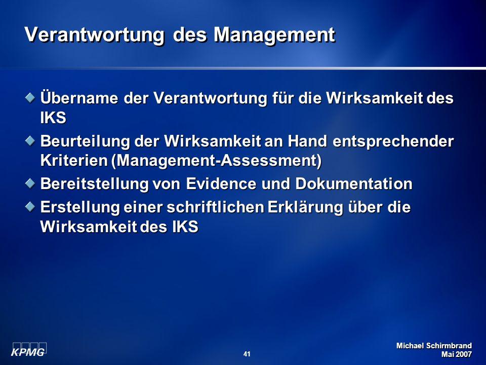 Michael Schirmbrand Mai 2007 41 Verantwortung des Management Übername der Verantwortung für die Wirksamkeit des IKS Beurteilung der Wirksamkeit an Hand entsprechender Kriterien (Management-Assessment) Bereitstellung von Evidence und Dokumentation Erstellung einer schriftlichen Erklärung über die Wirksamkeit des IKS