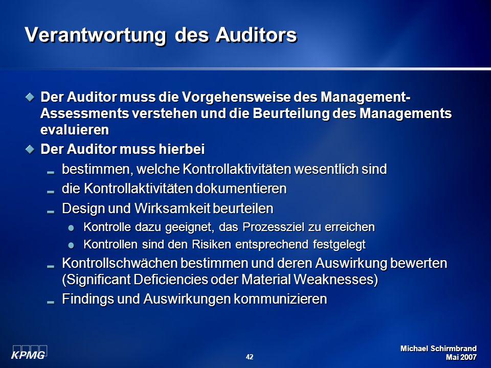 Michael Schirmbrand Mai 2007 42 Verantwortung des Auditors Der Auditor muss die Vorgehensweise des Management- Assessments verstehen und die Beurteilu