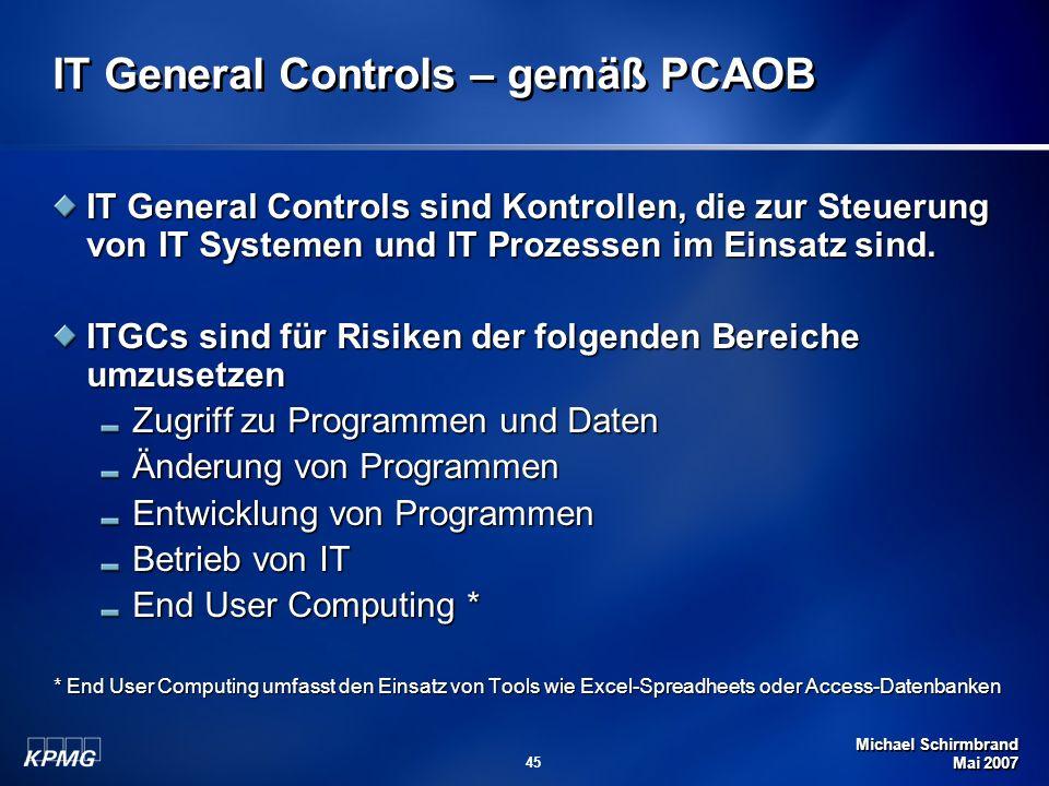 Michael Schirmbrand Mai 2007 45 IT General Controls – gemäß PCAOB IT General Controls sind Kontrollen, die zur Steuerung von IT Systemen und IT Prozessen im Einsatz sind.