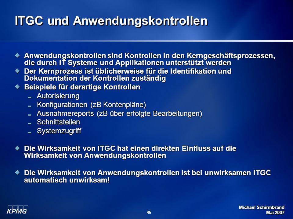 Michael Schirmbrand Mai 2007 46 ITGC und Anwendungskontrollen Anwendungskontrollen sind Kontrollen in den Kerngeschäftsprozessen, die durch IT Systeme und Applikationen unterstützt werden Der Kernprozess ist üblicherweise für die Identifikation und Dokumentation der Kontrollen zuständig Beispiele für derartige Kontrollen Autorisierung Konfigurationen (zB Kontenpläne) Ausnahmereports (zB über erfolgte Bearbeitungen) SchnittstellenSystemzugriff Die Wirksamkeit von ITGC hat einen direkten Einfluss auf die Wirksamkeit von Anwendungskontrollen Die Wirksamkeit von Anwendungskontrollen ist bei unwirksamen ITGC automatisch unwirksam!
