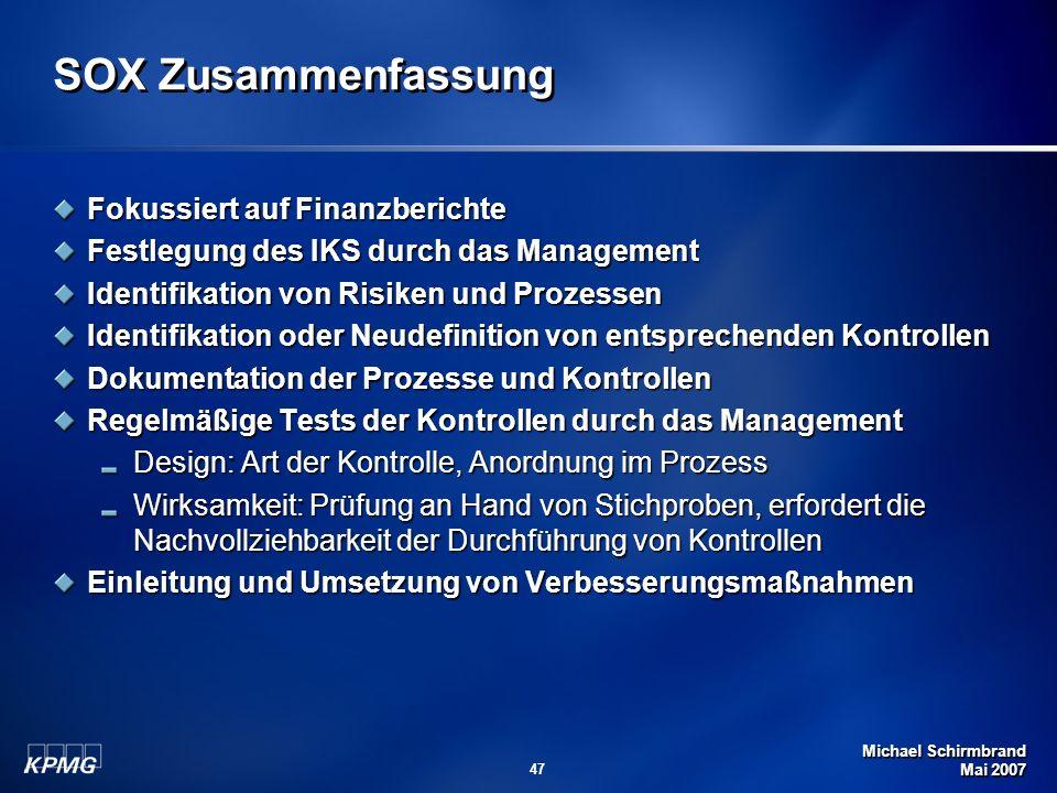 Michael Schirmbrand Mai 2007 47 SOX Zusammenfassung Fokussiert auf Finanzberichte Festlegung des IKS durch das Management Identifikation von Risiken u