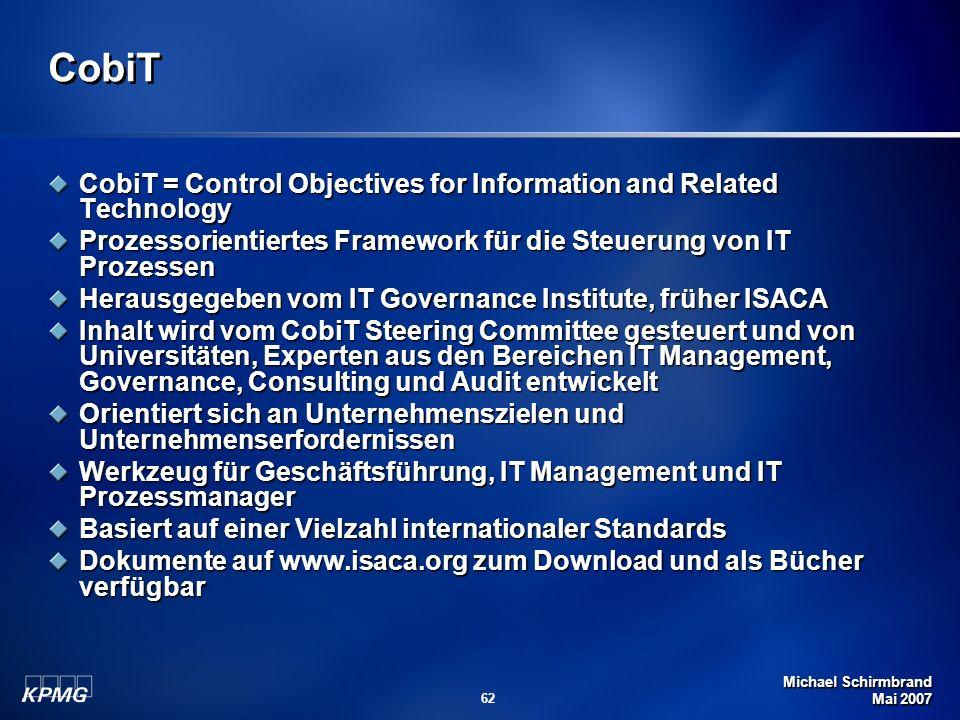 Michael Schirmbrand Mai 2007 62 CobiT CobiT = Control Objectives for Information and Related Technology Prozessorientiertes Framework für die Steuerun