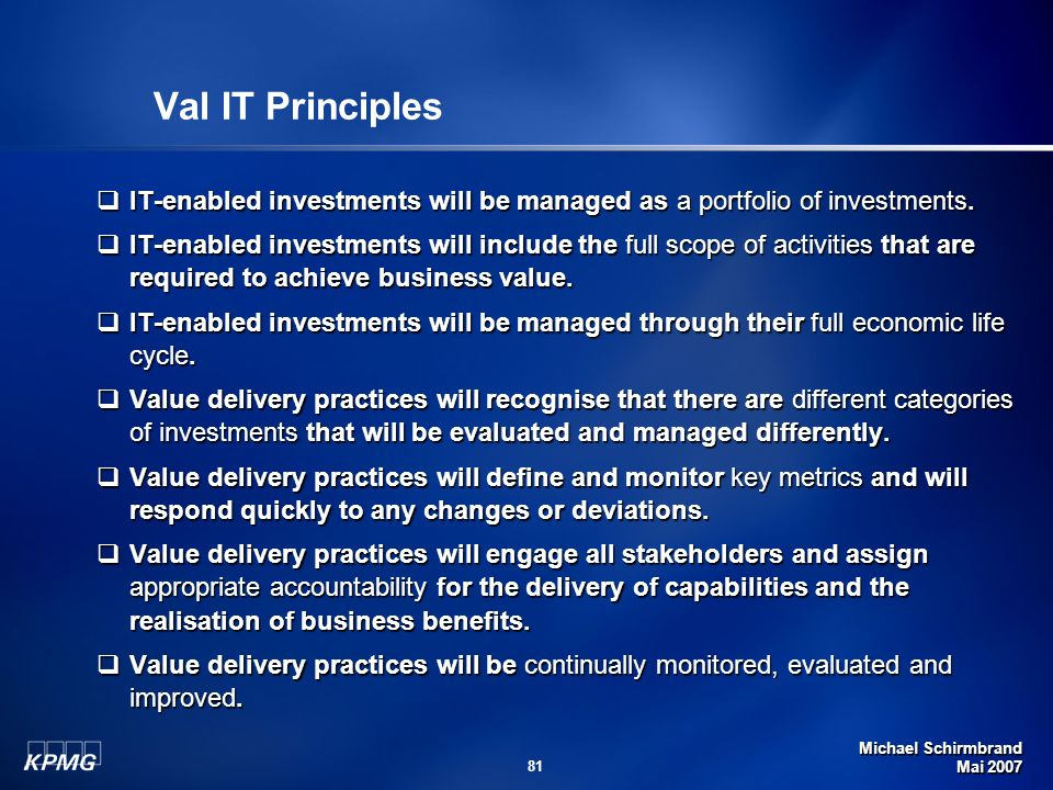 Michael Schirmbrand Mai 2007 81 Val IT Principles IT-enabled investments will be managed as a portfolio of investments. IT-enabled investments will be