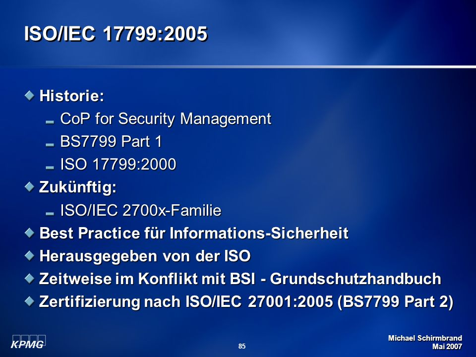 Michael Schirmbrand Mai 2007 85 ISO/IEC 17799:2005 Historie: CoP for Security Management BS7799 Part 1 ISO 17799:2000 Zukünftig: ISO/IEC 2700x-Familie