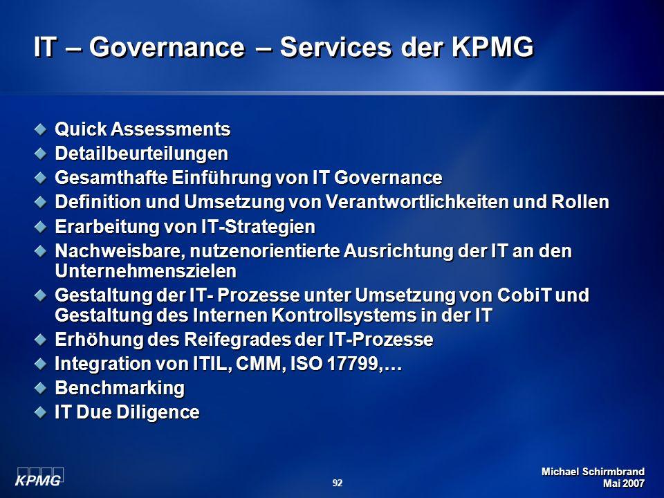 Michael Schirmbrand Mai 2007 92 IT – Governance – Services der KPMG Quick Assessments Detailbeurteilungen Gesamthafte Einführung von IT Governance Definition und Umsetzung von Verantwortlichkeiten und Rollen Erarbeitung von IT-Strategien Nachweisbare, nutzenorientierte Ausrichtung der IT an den Unternehmenszielen Gestaltung der IT- Prozesse unter Umsetzung von CobiT und Gestaltung des Internen Kontrollsystems in der IT Erhöhung des Reifegrades der IT-Prozesse Integration von ITIL, CMM, ISO 17799,… Benchmarking IT Due Diligence