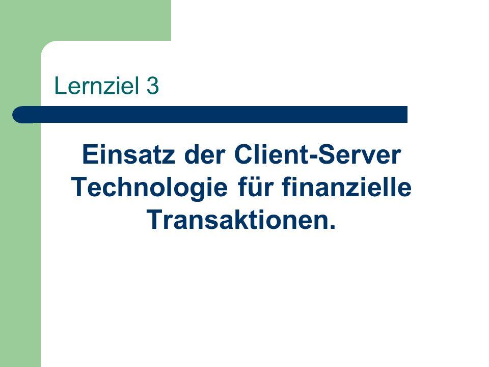 Lernziel 3 Einsatz der Client-Server Technologie für finanzielle Transaktionen.