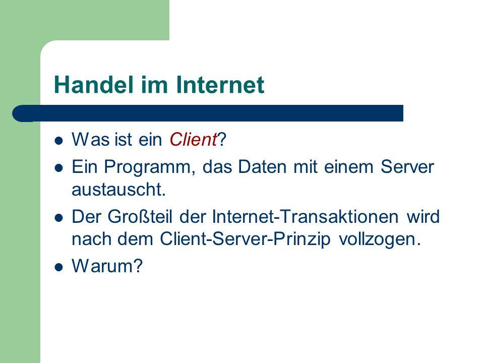 Handel im Internet Was ist ein Client? Ein Programm, das Daten mit einem Server austauscht. Der Großteil der Internet-Transaktionen wird nach dem Clie