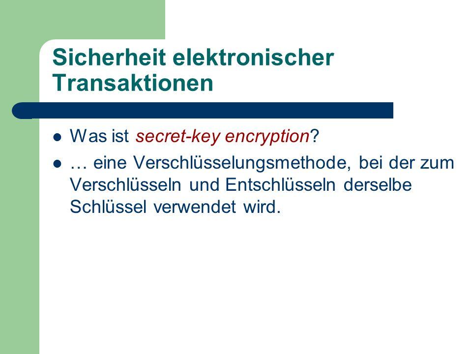 Sicherheit elektronischer Transaktionen Was ist secret-key encryption? … eine Verschlüsselungsmethode, bei der zum Verschlüsseln und Entschlüsseln der