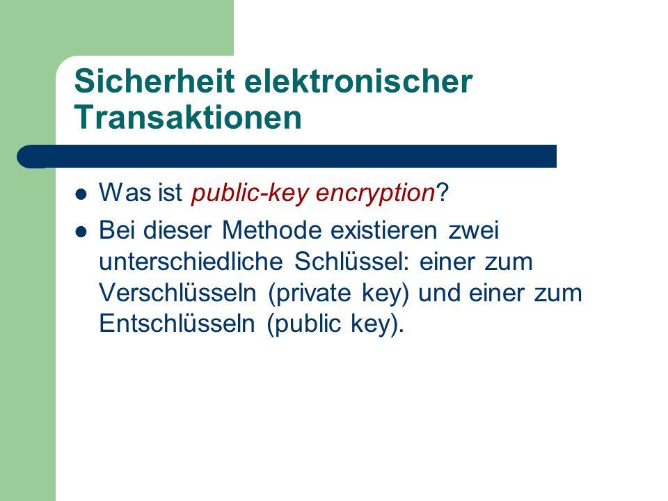 Sicherheit elektronischer Transaktionen Was ist public-key encryption? Bei dieser Methode existieren zwei unterschiedliche Schlüssel: einer zum Versch