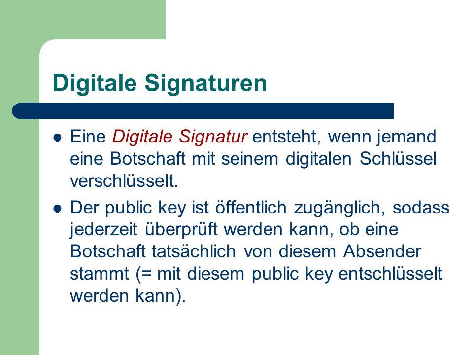 Digitale Signaturen Eine Digitale Signatur entsteht, wenn jemand eine Botschaft mit seinem digitalen Schlüssel verschlüsselt. Der public key ist öffen