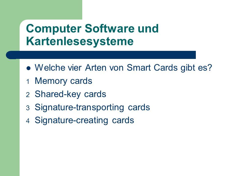 Computer Software und Kartenlesesysteme Welche vier Arten von Smart Cards gibt es? 1 Memory cards 2 Shared-key cards 3 Signature-transporting cards 4