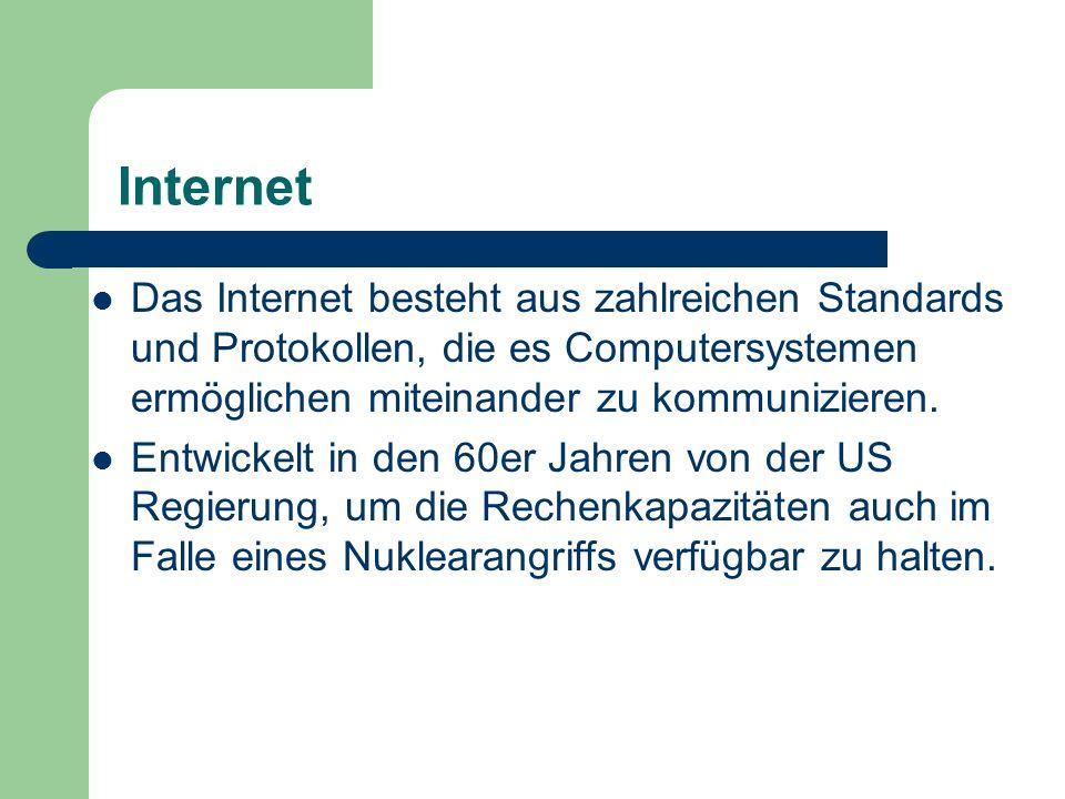 Internet Das Internet besteht aus zahlreichen Standards und Protokollen, die es Computersystemen ermöglichen miteinander zu kommunizieren. Entwickelt