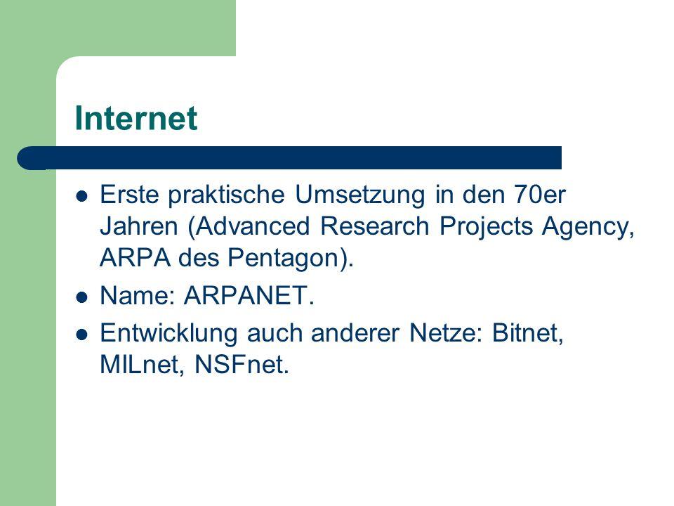 Internet Erste praktische Umsetzung in den 70er Jahren (Advanced Research Projects Agency, ARPA des Pentagon). Name: ARPANET. Entwicklung auch anderer