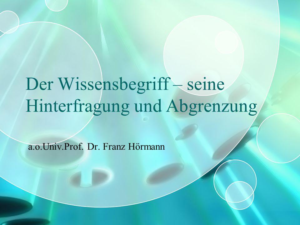 Der Wissensbegriff – seine Hinterfragung und Abgrenzung a.o.Univ.Prof. Dr. Franz Hörmann