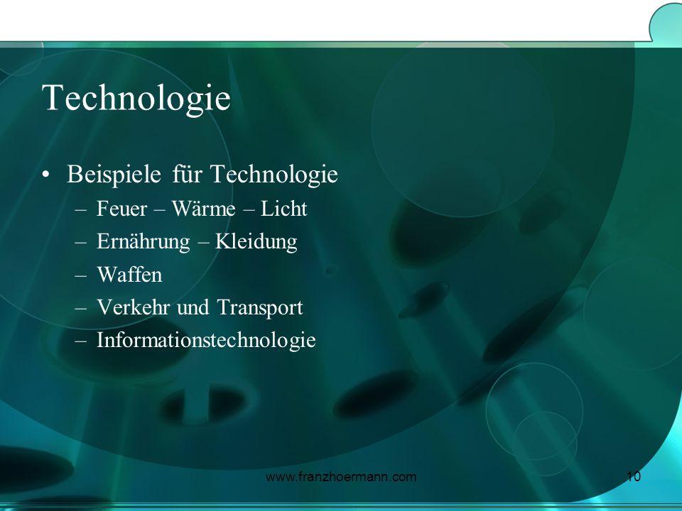 www.franzhoermann.com10 Technologie Beispiele für Technologie –Feuer – Wärme – Licht –Ernährung – Kleidung –Waffen –Verkehr und Transport –Information