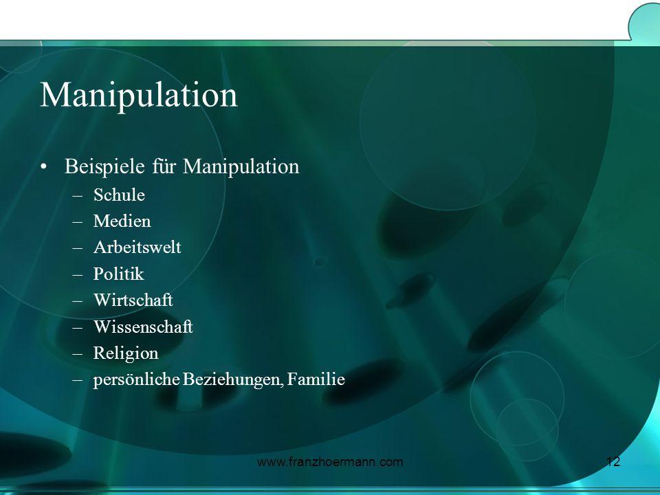 www.franzhoermann.com12 Manipulation Beispiele für Manipulation –Schule –Medien –Arbeitswelt –Politik –Wirtschaft –Wissenschaft –Religion –persönliche