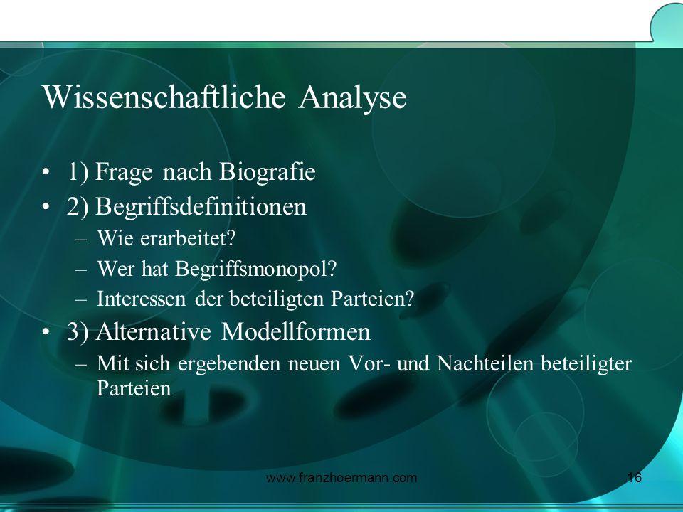 www.franzhoermann.com16 Wissenschaftliche Analyse 1) Frage nach Biografie 2) Begriffsdefinitionen –Wie erarbeitet? –Wer hat Begriffsmonopol? –Interess